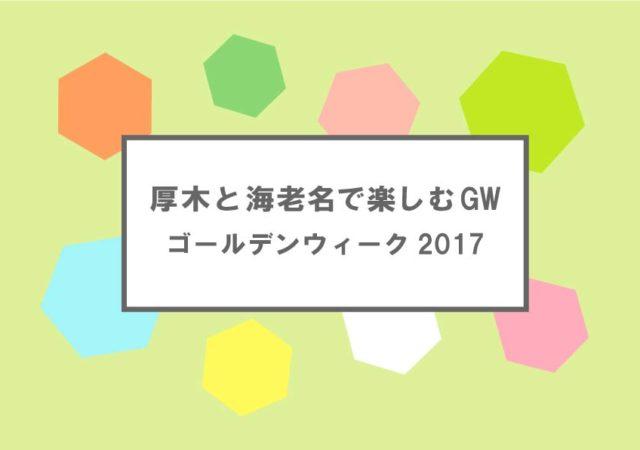 厚木と海老名で楽しむGW - ゴールデンウィーク2017